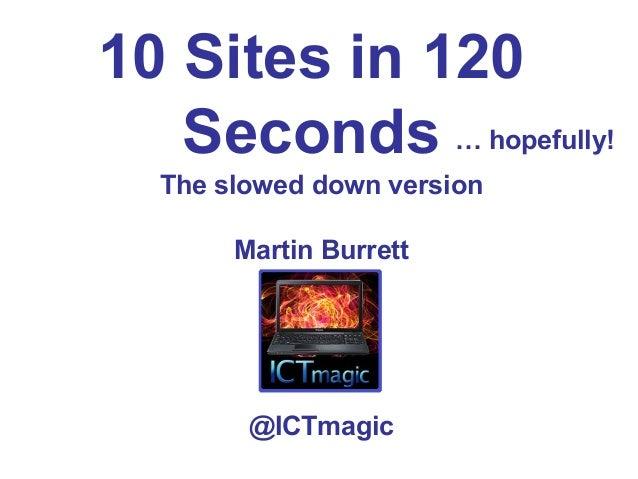 10 Sites in 120SecondsThe slowed down versionMartin Burrett@ICTmagic… hopefully!