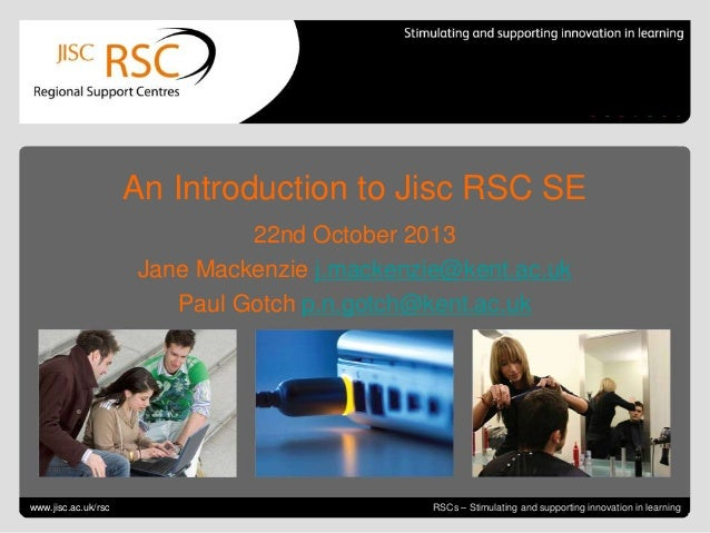 An Introduction to Jisc RSC SE 22nd October 2013 Jane Mackenzie j.mackenzie@kent.ac.uk Paul Gotch p.n.gotch@kent.ac.uk  Go...