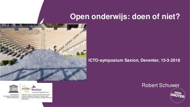 Open onderwijs: doen of niet? ICTO-symposium Saxion, Deventer, 15-3-2018 Robert Schuwer