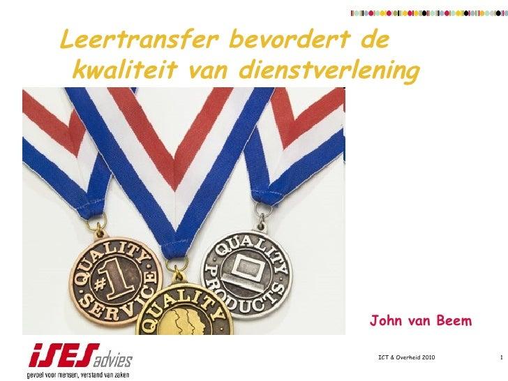 ICT & Overheid 2010 Leertransfer bevordert de  kwaliteit van dienstverlening   John van Beem