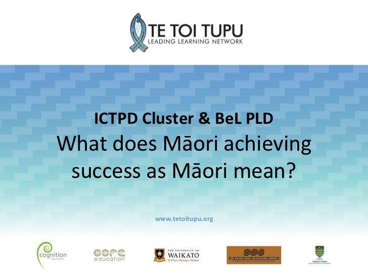 ICTPD Cluster & BeL PLDWhat does Māori achieving success as Māori mean?          www.tetoitupu.org