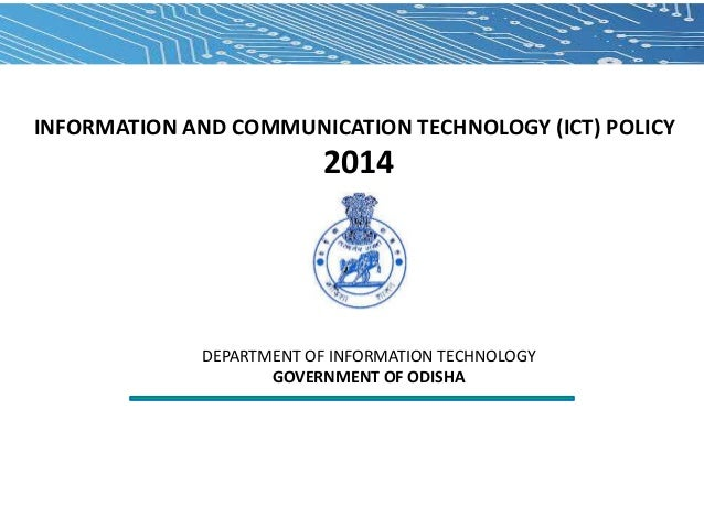 INFORMATION AND COMMUNICATION TECHNOLOGY (ICT) POLICY  2014  DEPARTMENT OF INFORMATION TECHNOLOGY GOVERNMENT OF ODISHA