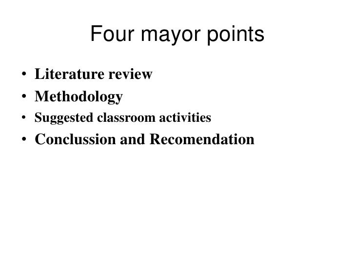 Four mayor points• Literature review• Methodology• Suggested classroom activities• Conclussion and Recomendation