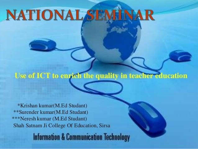 Use of ICT to enrich the quality in teacher education*Krishan kumar(M.Ed Studant)**Surender kumar(M.Ed Studant)***Neresh k...