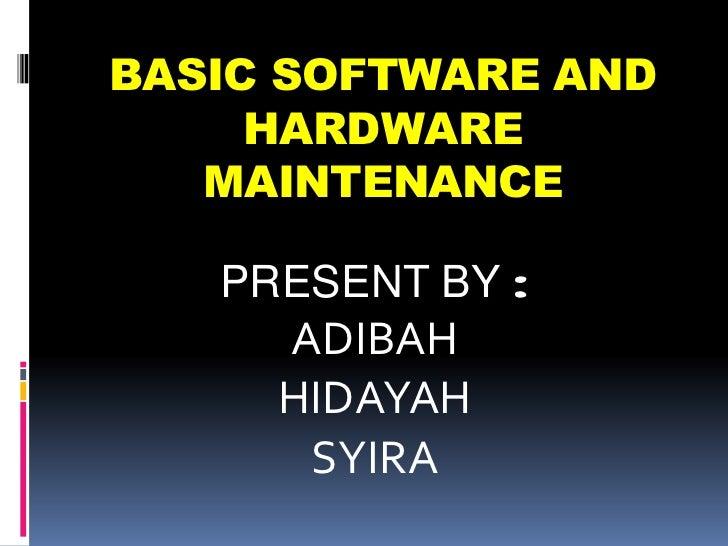 BASIC SOFTWARE AND     HARDWARE   MAINTENANCE   PRESENT BY :     ADIBAH     HIDAYAH      SYIRA