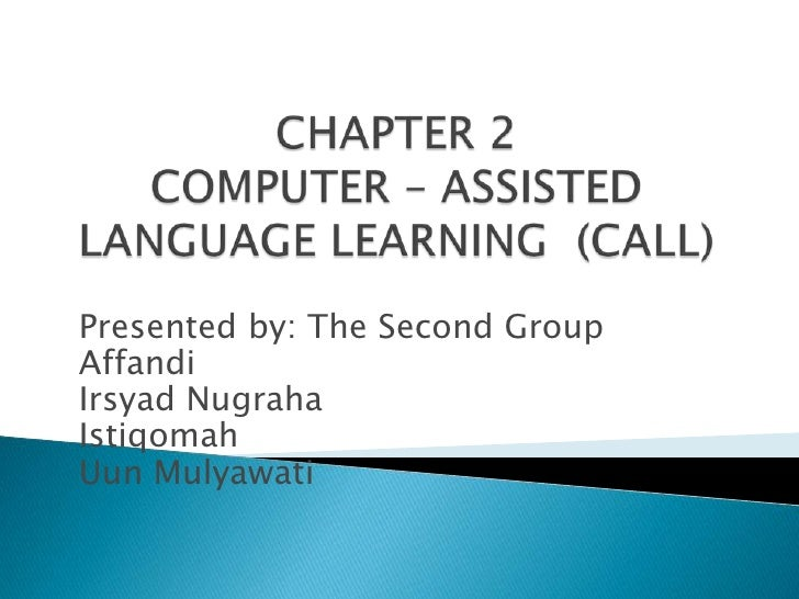 CHAPTER 2COMPUTER – ASSISTED LANGUAGE LEARNING  (CALL)<br />Presented by: The Second Group<br />Affandi<br />Irsyad Nugrah...