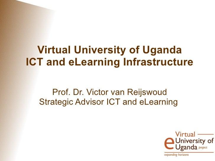 Virtual University of UgandaICT and eLearning Infrastructure     Prof. Dr. Victor van Reijswoud  Strategic Advisor ICT and...