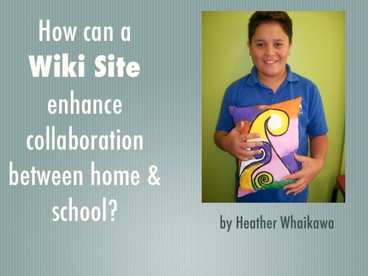 How can a   Wiki Site     enhance   collaboration between home &      school?      by Heather Whaikawa