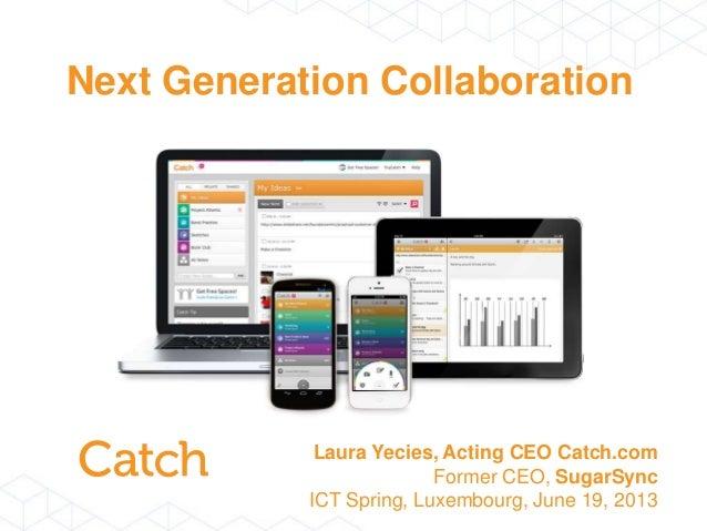 Next Generation CollaborationLaura Yecies, Acting CEO Catch.comFormer CEO, SugarSyncICT Spring, Luxembourg, June 19, 2013