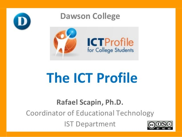 The ICT Profile Rafael Scapin, Ph.D. Coordinator of Educational Technology IST Department Dawson College