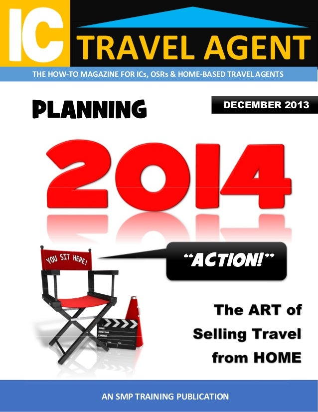 """TRAVEL AGENT  THE HOW-TO MAGAZINE FOR ICs, OSRs & HOME-BASED TRAVEL AGENTS  PLANNING  DECEMBER 2013  """"ACTION!"""" The ART of ..."""