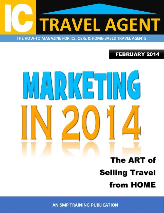 TRAVEL AGENT  THE HOW-TO MAGAZINE FOR ICs, OSRs & HOME-BASED TRAVEL AGENTS  FEBRUARY 2014  The ART of Selling Travel from ...
