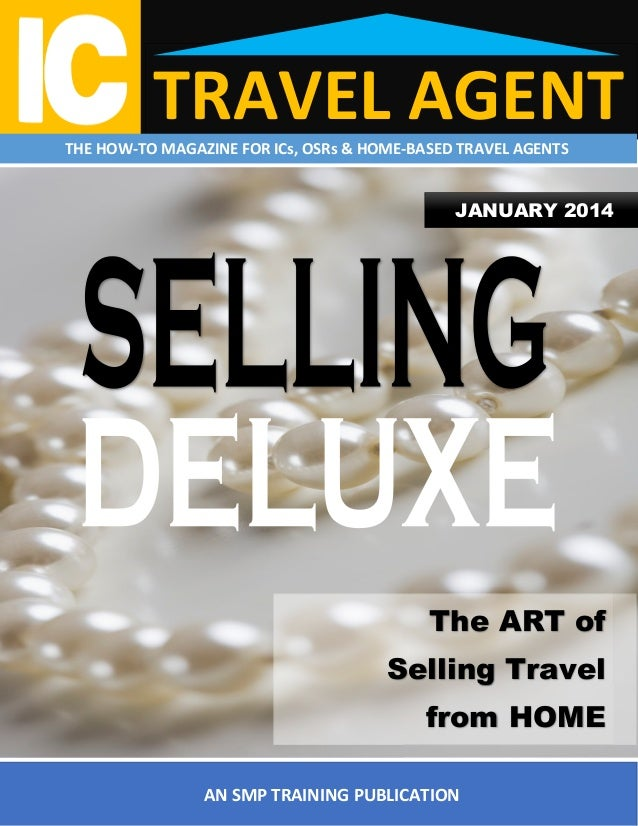 TRAVEL AGENT  THE HOW-TO MAGAZINE FOR ICs, OSRs & HOME-BASED TRAVEL AGENTS  JANUARY 2014  The ART of Selling Travel from H...