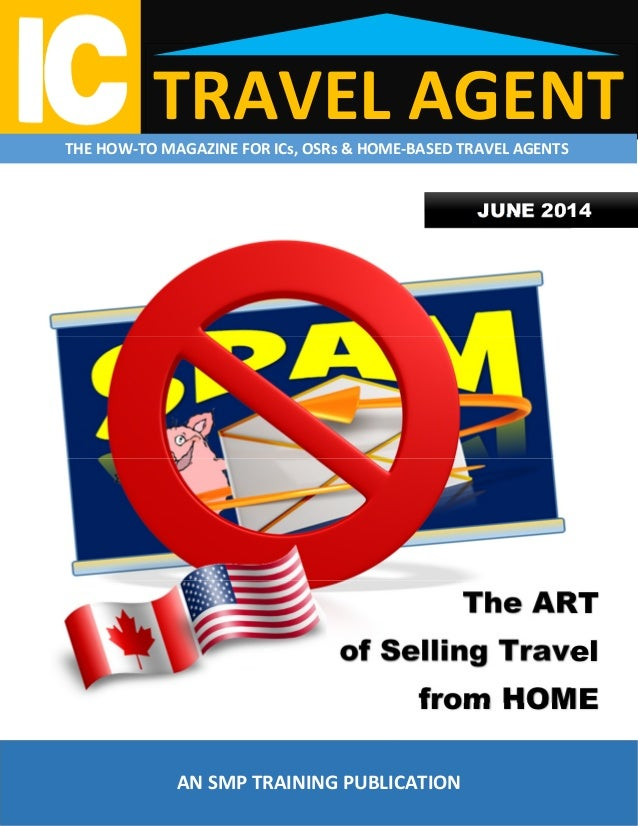 TRAVEL AGENTTHE HOW-TO MAGAZINE FOR ICs, OSRs & HOME-BASED TRAVEL AGENTS JUNE 2014 The ART of Selling Travel from HOME AN ...