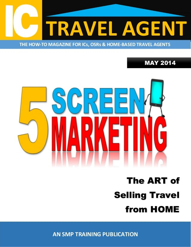 TRAVEL AGENTTHE HOW-TO MAGAZINE FOR ICs, OSRs & HOME-BASED TRAVEL AGENTS MAY 2014 The ART of Selling Travel from HOME AN S...