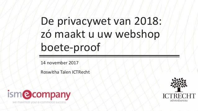 De privacywet van 2018: zó maakt u uw webshop boete-proof 14 november 2017 Roswitha Talen ICTRecht