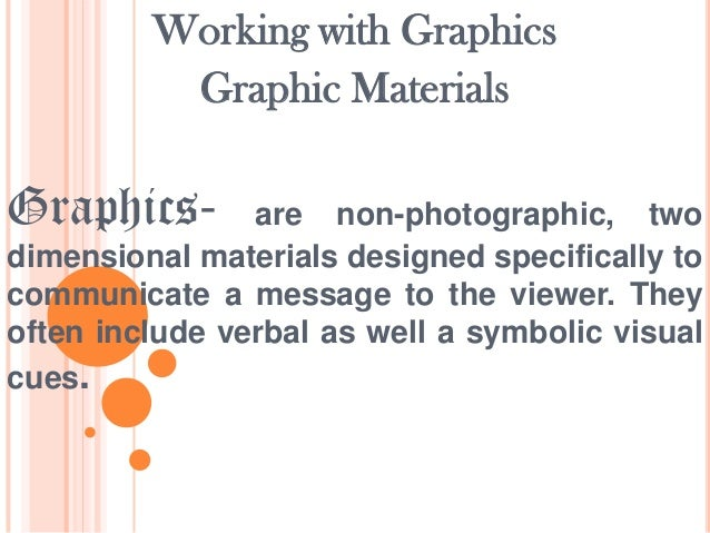 Working with Graphics Graphic Materials  Graphics-  are non-photographic, two dimensional materials designed specifically ...