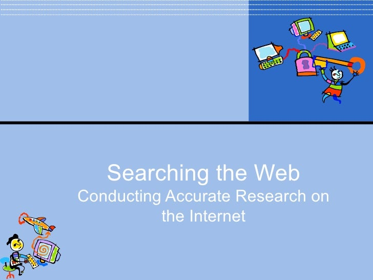 Searching the WebConducting Accurate Research on          the Internet