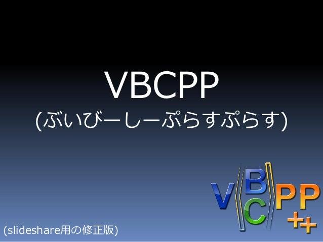 VBCPP    (ぶいびーしーぷらすぷらす)(slideshare用の修正版)
