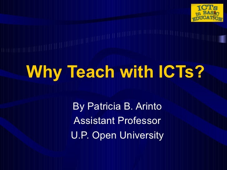 Why Teach with ICTs? By Patricia B. Arinto Assistant Professor U.P. Open University