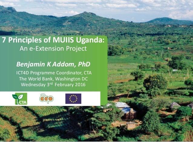 7 Principles of MUIIS Uganda: An e-Extension Project Benjamin K Addom, PhD ICT4D Programme Coordinator, CTA The World Bank...