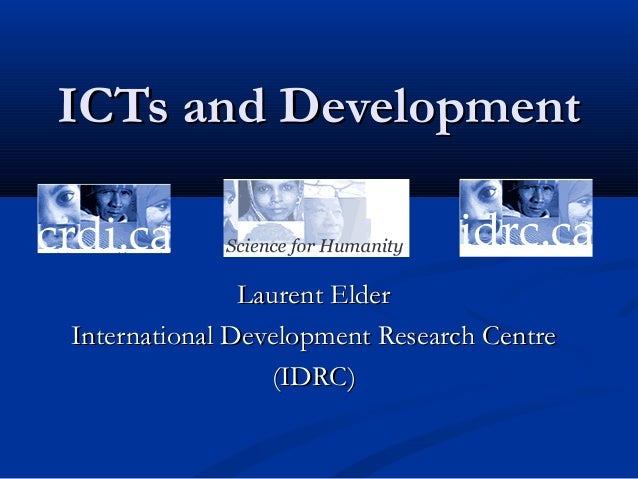 ICTs and DevelopmentICTs and Development Laurent ElderLaurent Elder International Development Research CentreInternational...