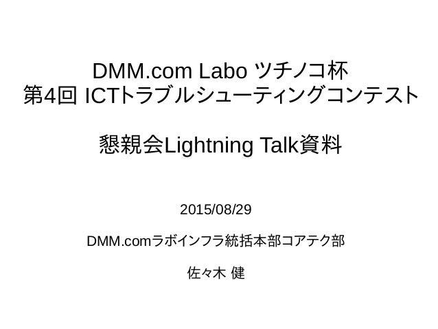 DMM.com Labo ツチノコ杯 第4回 ICTトラブルシューティングコンテスト 懇親会Lightning Talk資料 2015/08/29 DMM.comラボインフラ統括本部コアテク部 佐々木 健