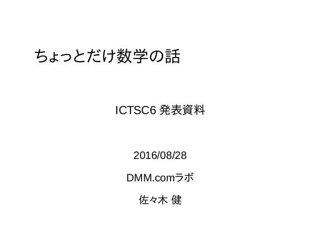 ちょっとだけ数学の話 2016/08/28 DMM.comラボ 佐々木 健 ICTSC6 発表資料