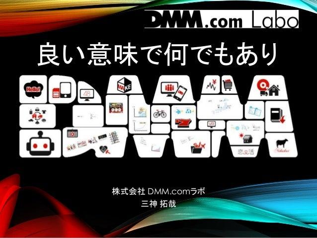 良い意味で何でもあり 株式会社 DMM.comラボ 三神 拓哉