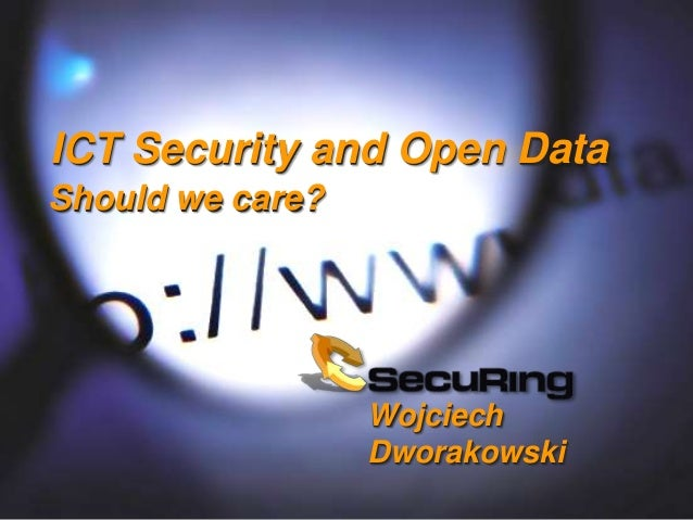 ICT Security and Open Data  Should we care?  Wojciech  Dworakowski