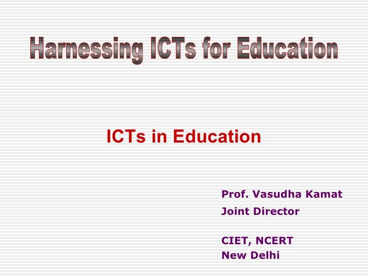 Prof. Vasudha Kamat Joint Director CIET, NCERT New Delhi ICTs in Education Harnessing ICTs for Education