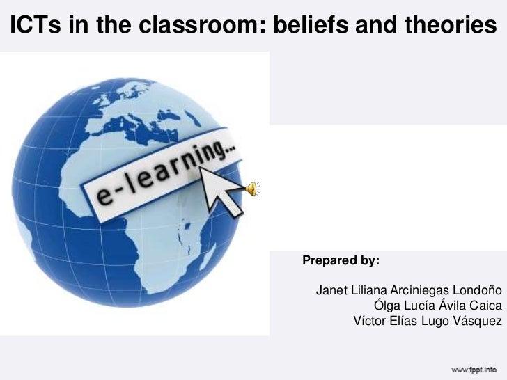 ICTsin the classroom: beliefs and theories<br />Prepared by:<br />Janet Liliana Arciniegas Londoño<br />Ólga Lucía Ávila C...