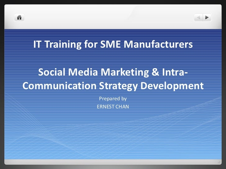 IT Training for SME Manufacturers Social Media Marketing & Intra-Communication Strategy Development Prepared by ERNEST CHAN