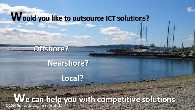 Would you like to outsource ICT solutions? Offshore? Nearshore? Local? We can help you with competitive solutions © 2014 T...
