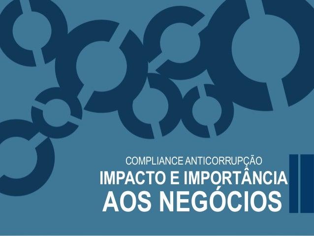 COMPLIANCE ANTICORRUPÇÃO IMPACTO E IMPORTÂNCIA AOS NEGÓCIOS