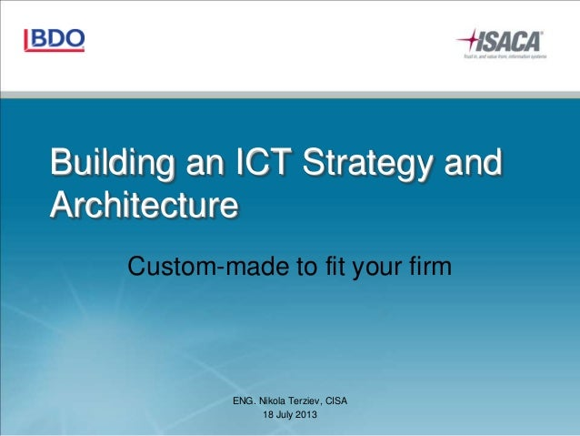 Building an ICT Strategy and Architecture Custom-made to fit your firm ENG. Nikola Terziev, CISA 18 July 2013