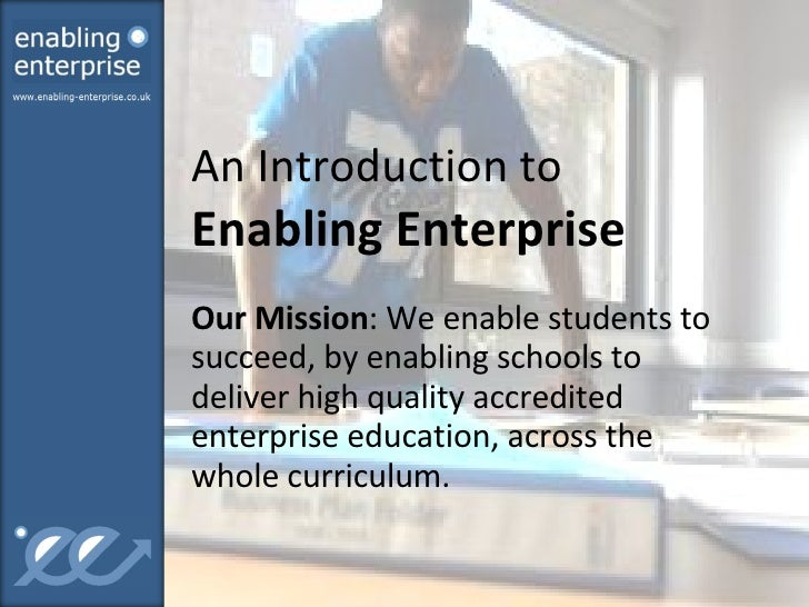 An Introduction to  Enabling Enterprise Our Mission : We enable students to succeed, by enabling schools to deliver high q...