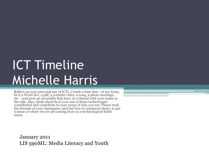 ICT TimelineMichelle Harris<br />Reflect on your personal use of ICTs. Create a time line - of any form, be it a Word doc,...