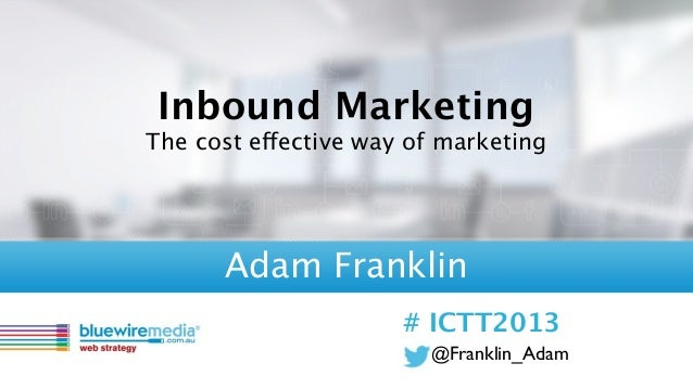 @Franklin_Adam# ICTT2013Inbound MarketingThe cost effective way of marketingAdam Franklin