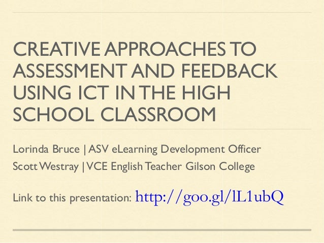 CREATIVE APPROACHES TO ASSESSMENT AND FEEDBACK USING ICT IN THE HIGH SCHOOL CLASSROOM Lorinda Bruce | ASV eLearning Develo...