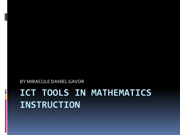 ICT TOOLS IN MATHEMATICS INSTRUCTION<br />BY MIRACULE DANIEL GAVOR<br />
