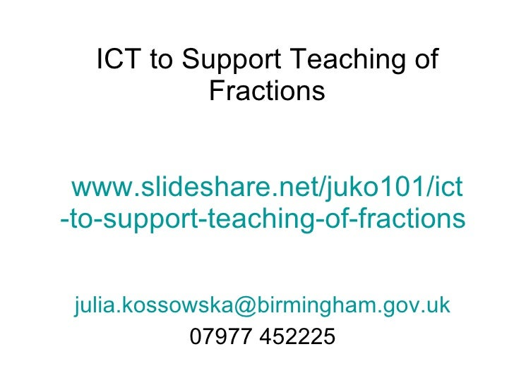 ICT to Support Teaching of Fractions www.slideshare.net/juko101/ ict -to-support-teaching-of-fractions  [email_address] 07...