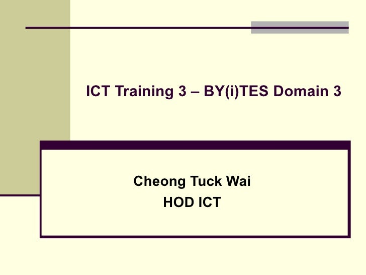 ICT Training 3 – BY(i)TES Domain 3 Cheong Tuck Wai HOD ICT