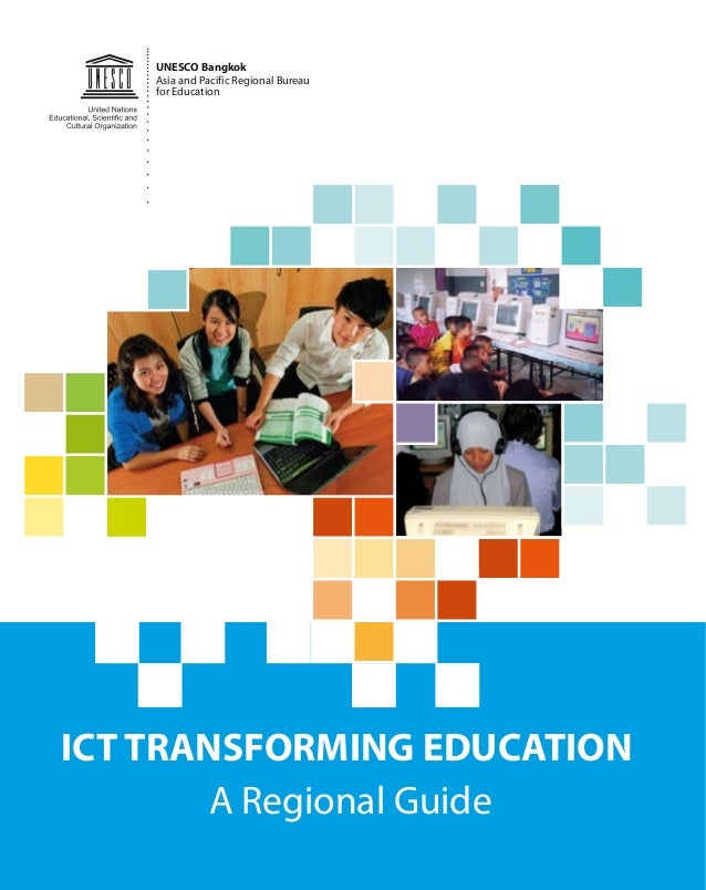 A Regional Guide UNESCO Bangkok Asia and Pacific Regional Bureau for Education ICT TRANSFORMING EDUCATION