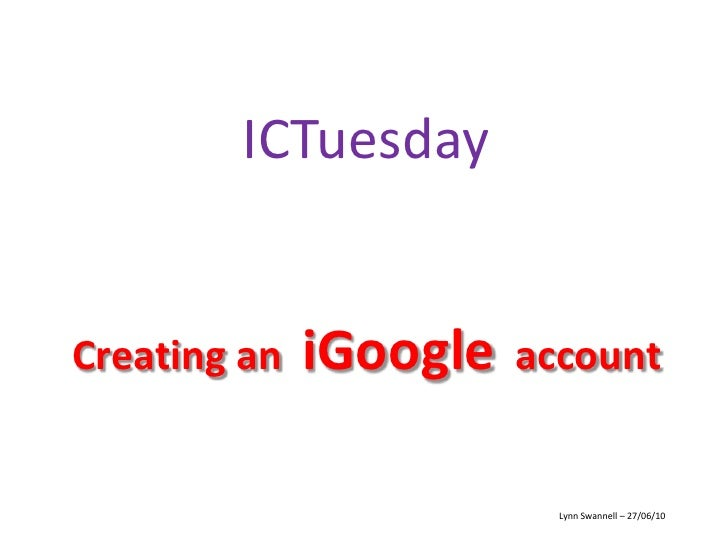 ICTuesday<br />Creating an  iGoogle  account<br />Lynn Swannell – 27/06/10<br />