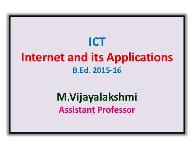 ICT Internet and its Applications B.Ed. 2015-16 M.Vijayalakshmi Assistant Professor