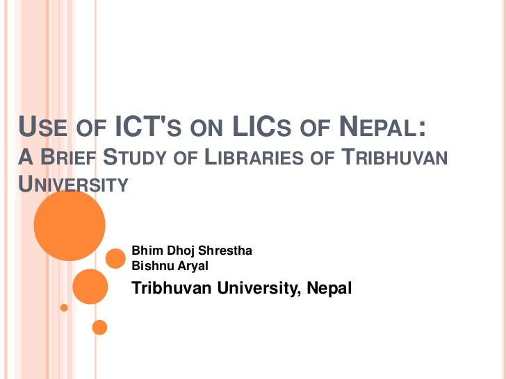 Use of ICT's on LICs of Nepal: A Brief Study of Libraries of Tribhuvan University <br />BhimDhojShresthaBishnuAryal<br />T...