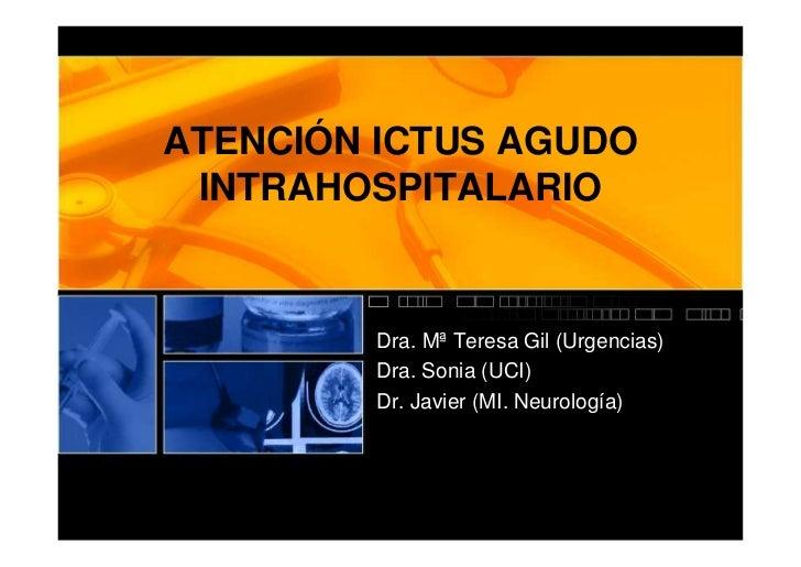 ATENCIÓN ICTUS AGUDO INTRAHOSPITALARIO         Dra. Mª Teresa Gil (Urgencias)         Dra. Sonia (UCI)         Dr. Javier ...