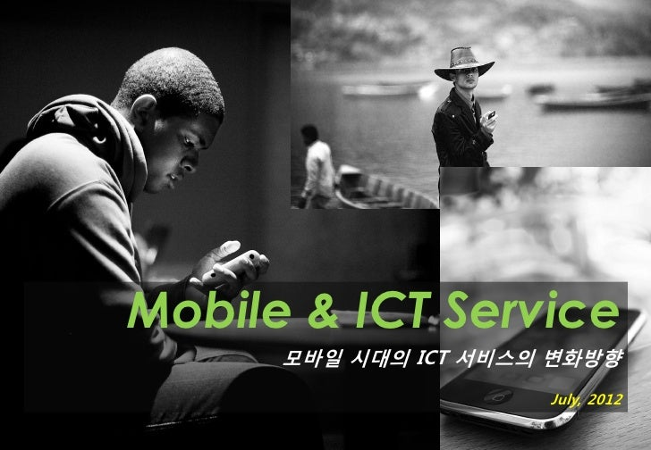 Mobile & ICT Service      모바일 시대의 ICT 서비스의 변화방향                      July, 2012