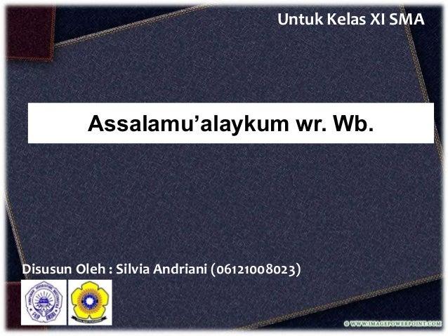 Untuk Kelas XI SMA  Assalamu'alaykum wr. Wb.  Disusun Oleh : Silvia Andriani (06121008023)